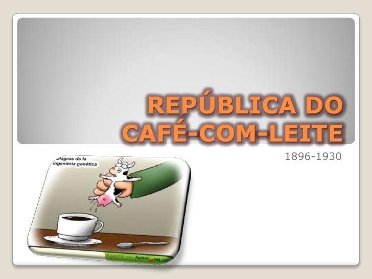 REPÚBLICA DO CAFÉ-COM-LEITE<br />1896-1930<br />