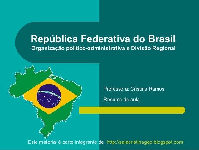 República Federativa do Brasil Organização político-administrativa e Divisão Regional  Professora: Cristina Ramos Resumo d...