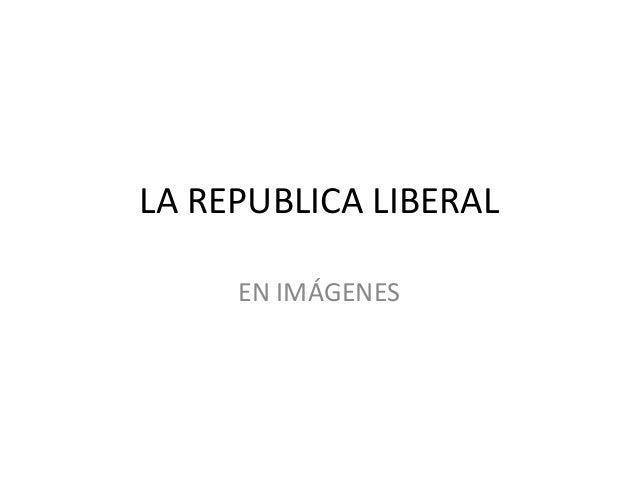 LA REPUBLICA LIBERAL EN IMÁGENES