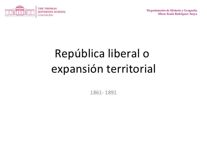 República liberal o  expansión territorial 1861- 1891 Departamento de Historia y Geografía Missr: Karla Rodríguez Araya