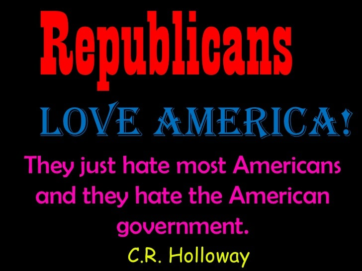 Republicans Love America!They just hate most Americans and they hate the American         government.         C.R. Holloway