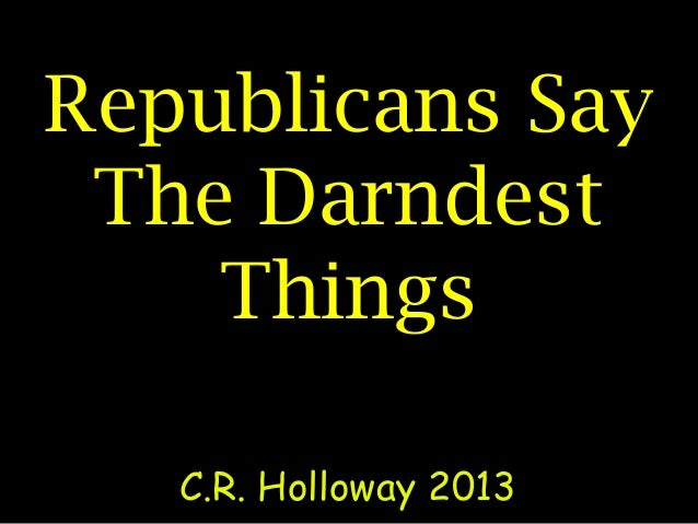 Republicans Say The Darndest Things C.R. Holloway 2013