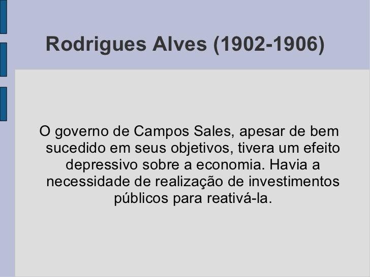 Rodrigues Alves (1902-1906) <ul><ul><li>O governo de Campos Sales, apesar de bem sucedido em seus objetivos, tivera um efe...