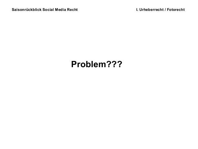 Saisonrückblick Social Media Recht I. Urheberrecht / Fotorecht Problem???