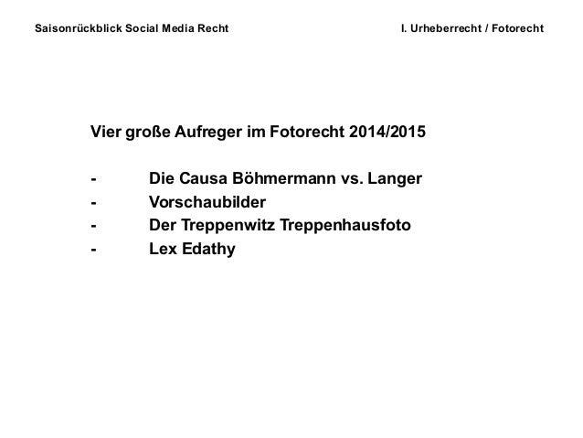 Saisonrückblick Social Media Recht I. Urheberrecht / Fotorecht Vier große Aufreger im Fotorecht 2014/2015 - Die Causa Böhm...