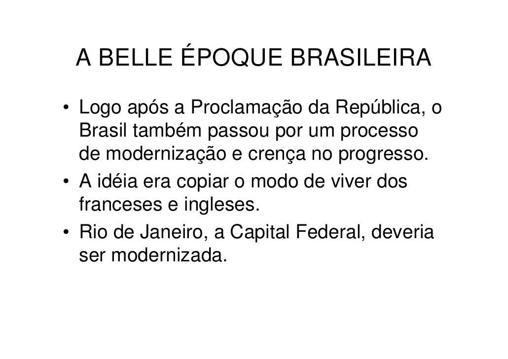 A BELLE ÉPOQUE BRASILEIRA• Logo após a Proclamação da República, o  Brasil também passou por um processo  de modernização ...