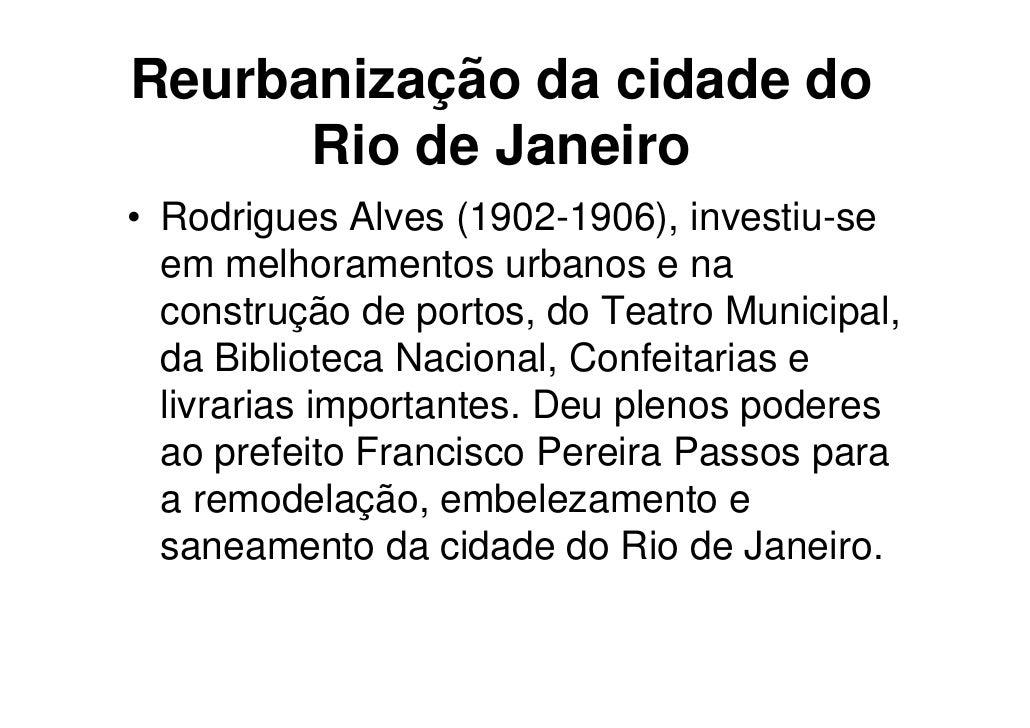 Reurbanização da cidade do      Rio de Janeiro• Rodrigues Alves (1902-1906), investiu-se  em melhoramentos urbanos e na  c...