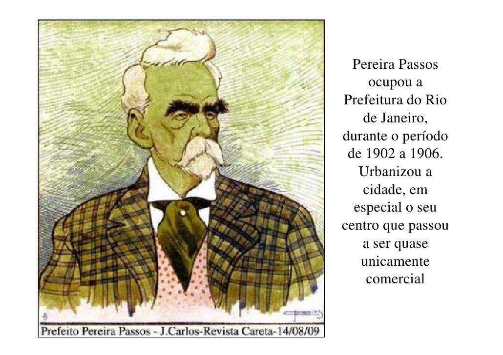 Pereira Passos    ocupou aPrefeitura do Rio   de Janeiro,durante o período de 1902 a 1906.   Urbanizou a   cidade, em  esp...