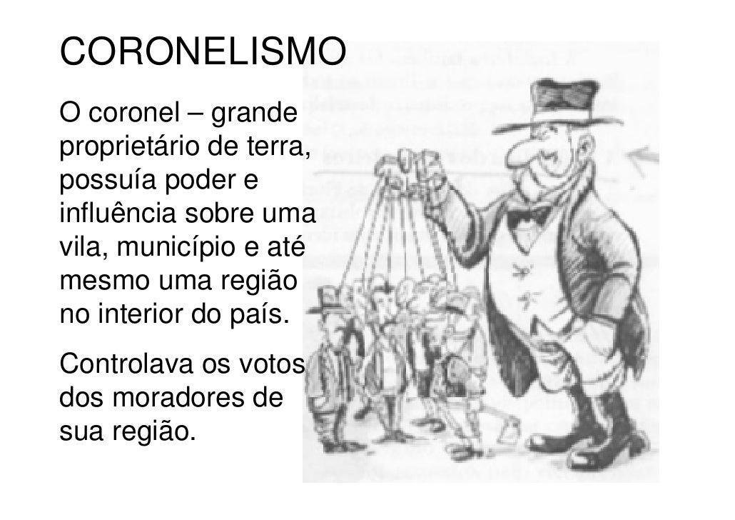 CORONELISMOO coronel – grandeproprietário de terra,possuía poder einfluência sobre umavila, município e atémesmo uma regiã...