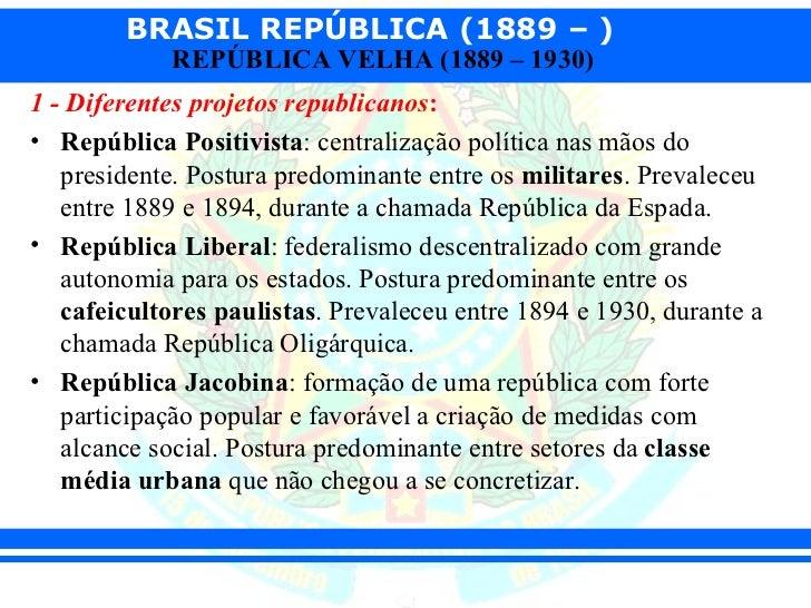 BRASIL REPÚBLICA (1889 – )            REPÚBLICA VELHA (1889 – 1930)1 - Diferentes projetos republicanos:• República Positi...
