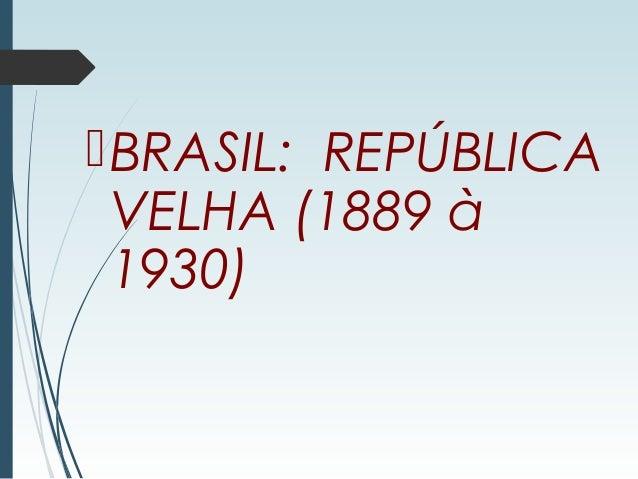 BRASIL: REPÚBLICA VELHA (1889 à 1930)