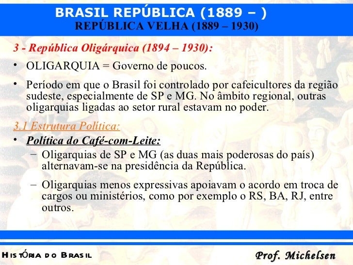 <ul><li>3 - República Oligárquica (1894 – 1930):   </li></ul><ul><li>OLIGARQUIA = Governo de poucos. </li></ul><ul><li>Per...