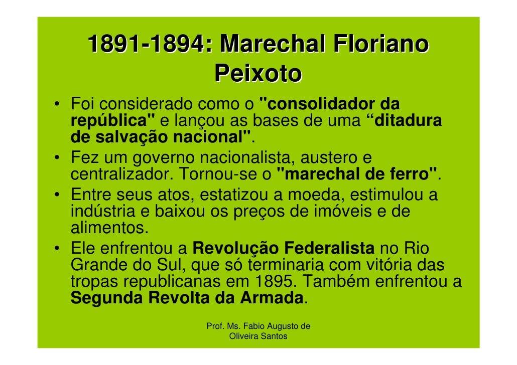 """1891-1894: Marechal Floriano              Peixoto• Foi considerado como o """"consolidador da  república"""" e lançou as bases d..."""