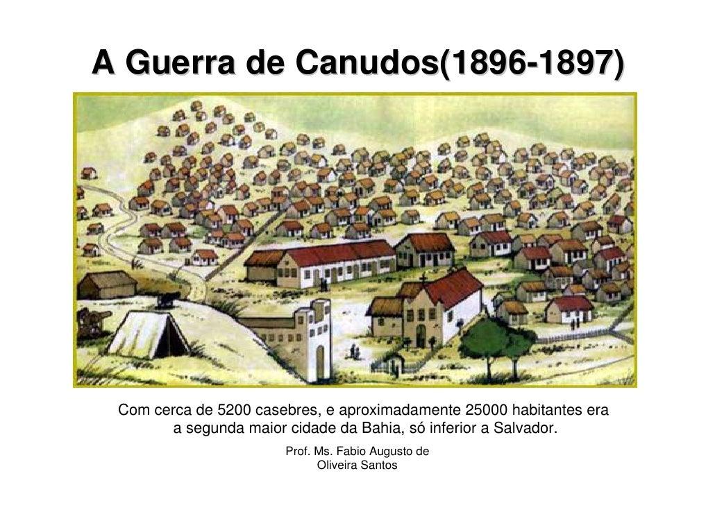 A Guerra de Canudos(1896-1897) Com cerca de 5200 casebres, e aproximadamente 25000 habitantes era        a segunda maior c...