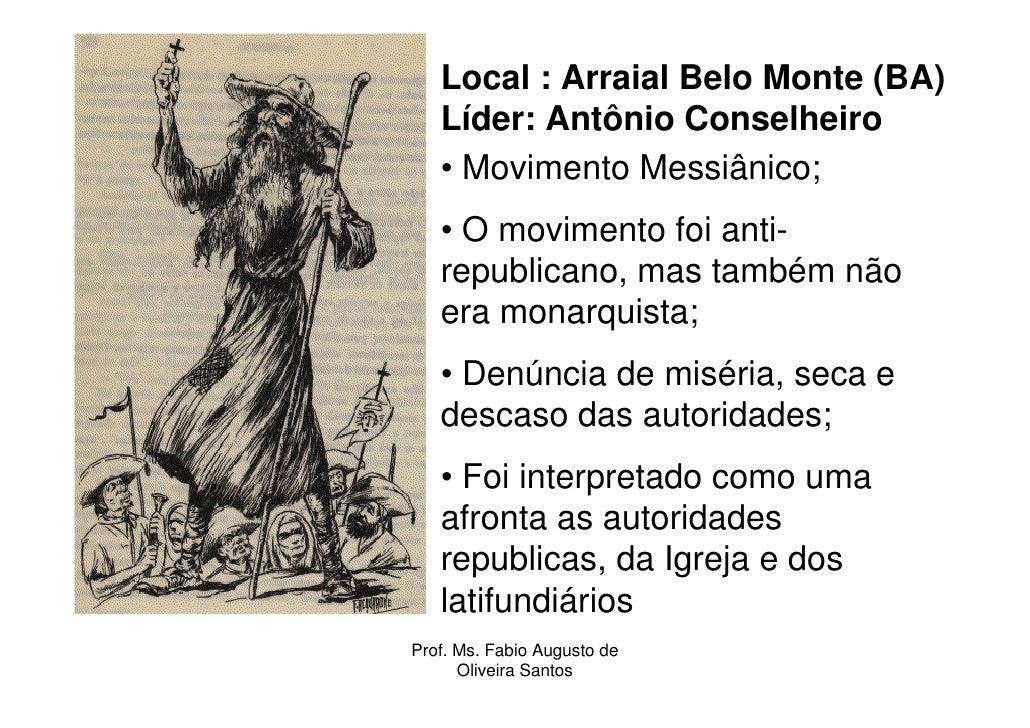 Local : Arraial Belo Monte (BA)   Líder: Antônio Conselheiro   • Movimento Messiânico;   • O movimento foi anti-   republi...