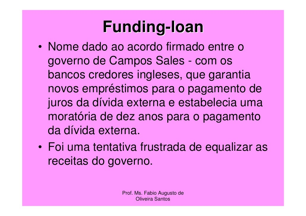 Funding-loan• Nome dado ao acordo firmado entre o  governo de Campos Sales - com os  bancos credores ingleses, que garanti...