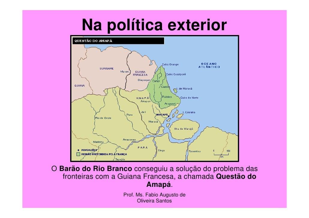 Na política exteriorO Barão do Rio Branco conseguiu a solução do problema das   fronteiras com a Guiana Francesa, a chamad...