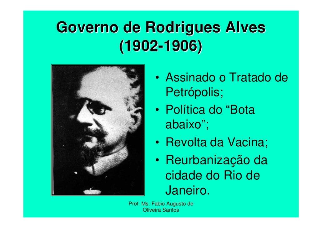 Governo de Rodrigues Alves       (1902-1906)                  • Assinado o Tratado de                    Petrópolis;      ...