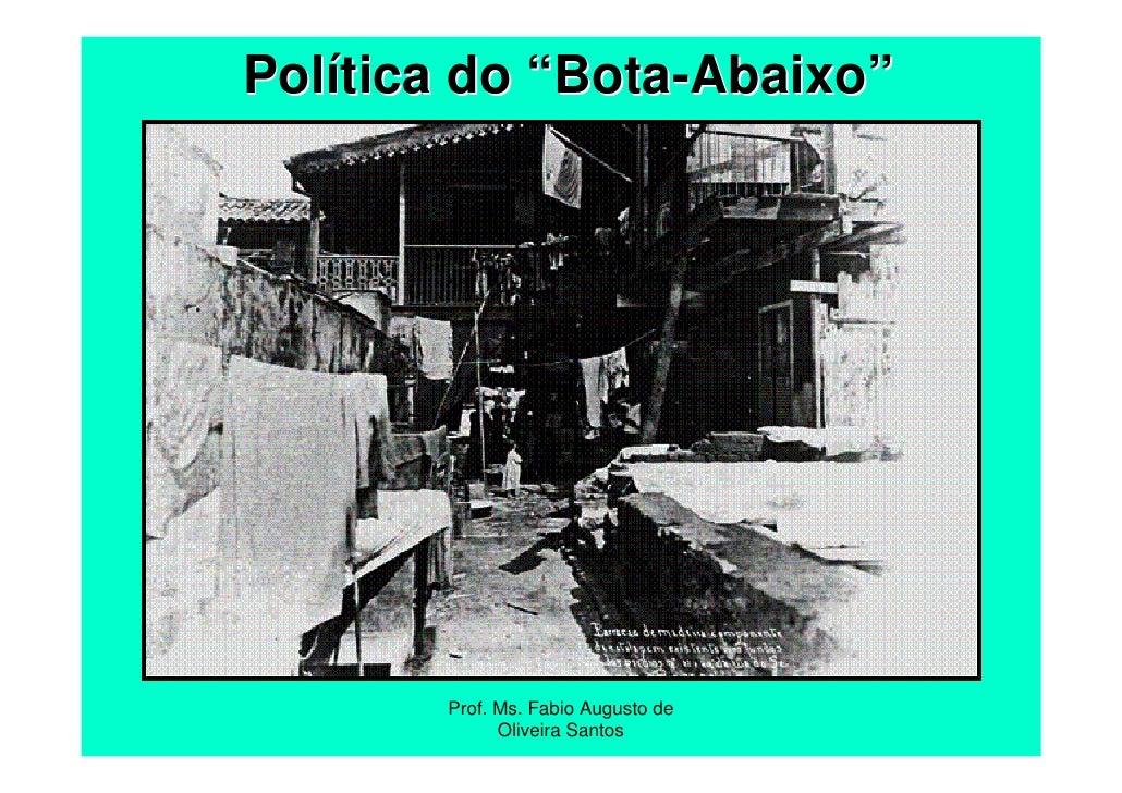 """Política do """"Bota-Abaixo""""       Prof. Ms. Fabio Augusto de             Oliveira Santos"""