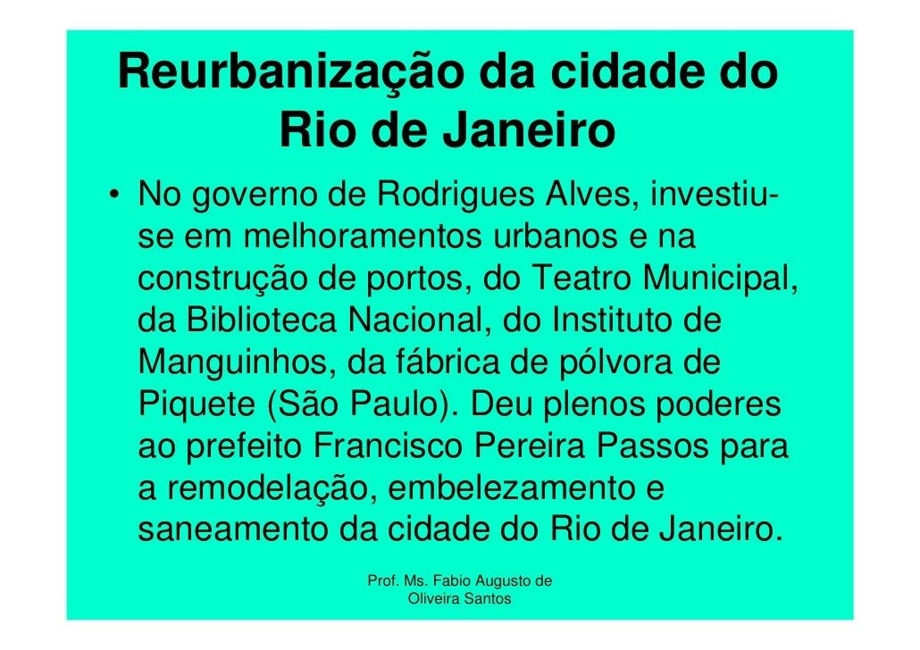 Reurbanização da cidade do      Rio de Janeiro• No governo de Rodrigues Alves, investiu-  se em melhoramentos urbanos e na...