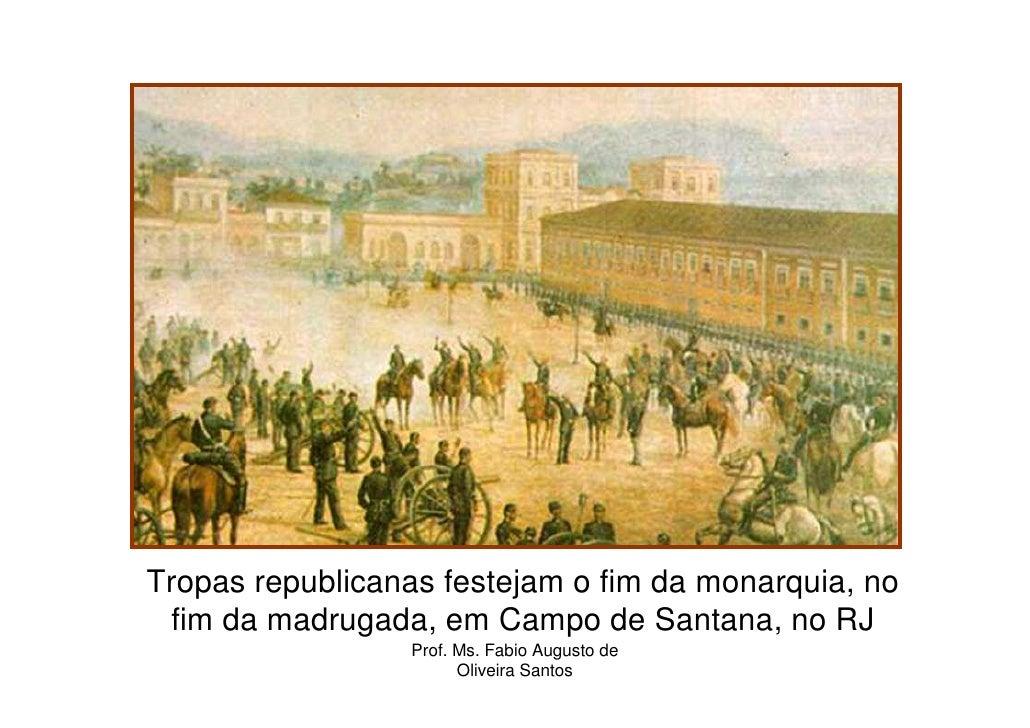Tropas republicanas festejam o fim da monarquia, no fim da madrugada, em Campo de Santana, no RJ                 Prof. Ms....