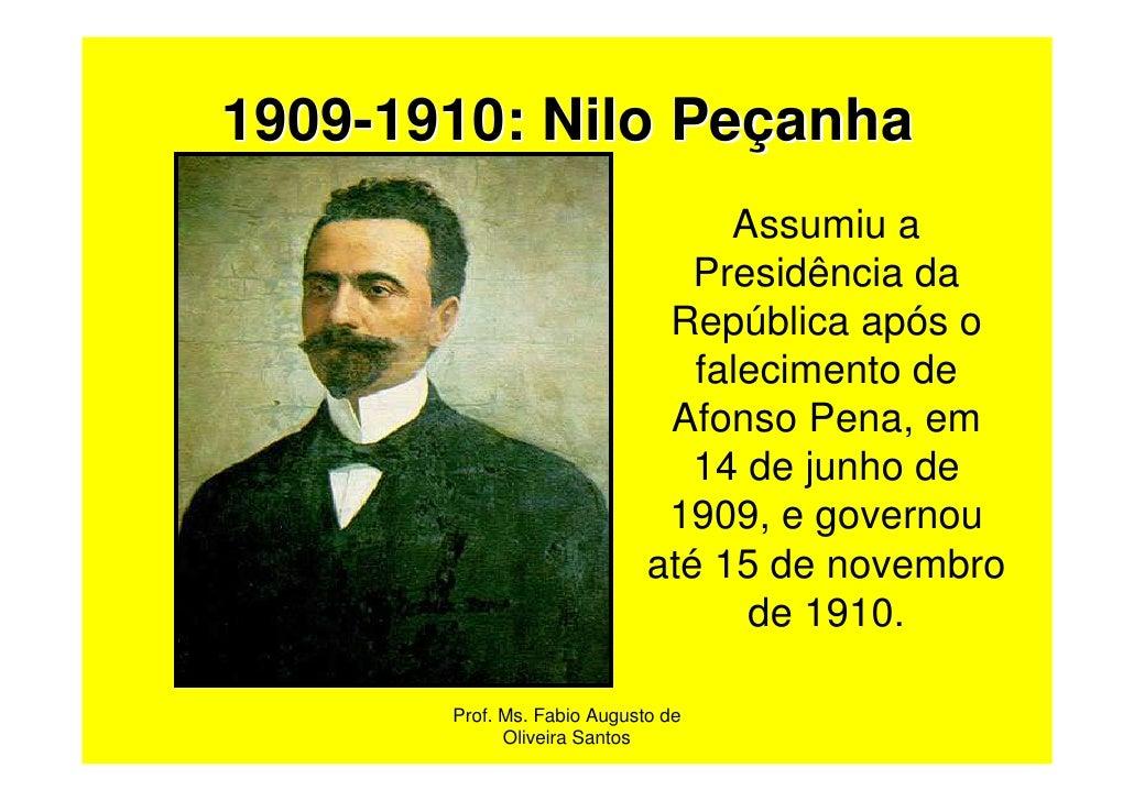 1909-1910: Nilo Peçanha                                  Assumiu a                                Presidência da          ...