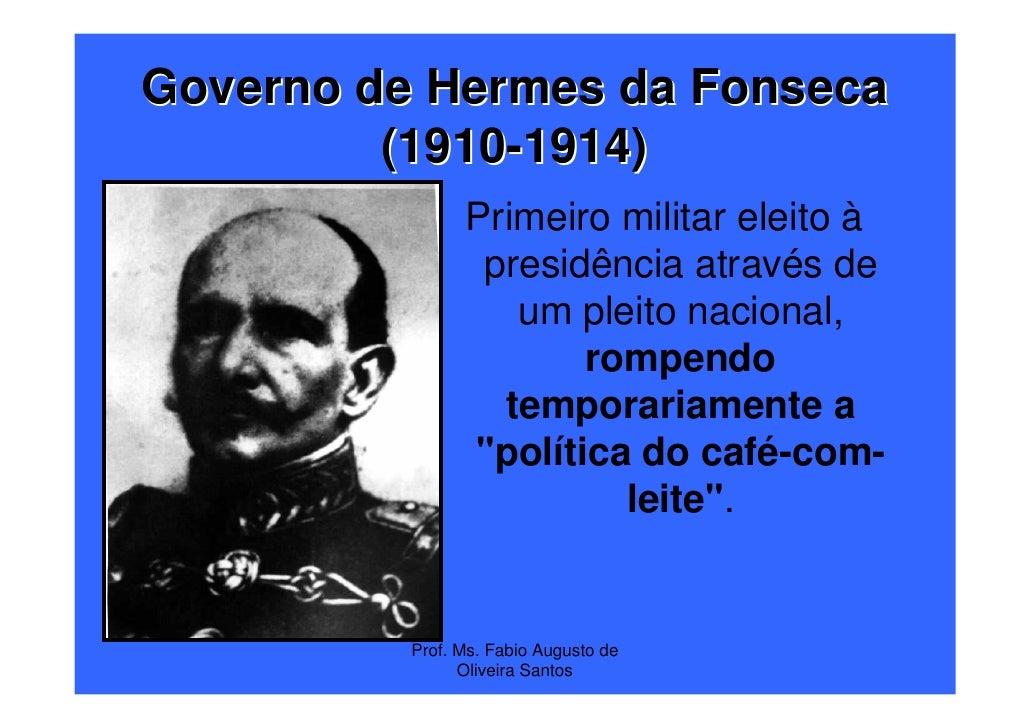 Governo de Hermes da Fonseca         (1910-1914)                Primeiro militar eleito à                 presidência atra...
