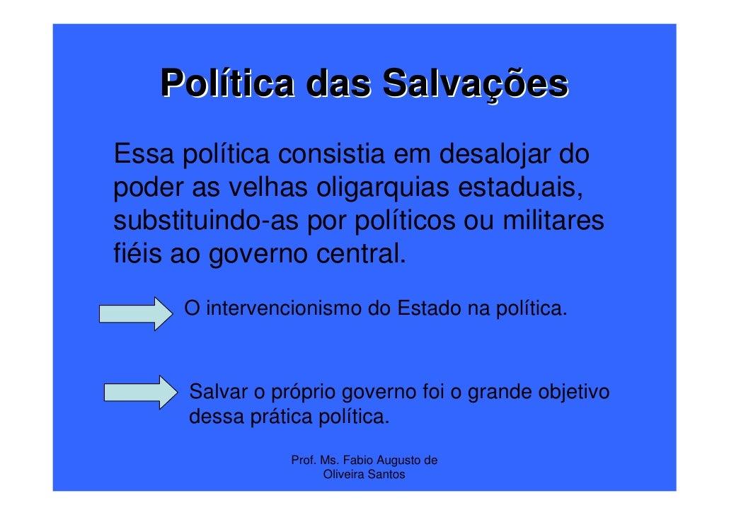 Política das SalvaçõesEssa política consistia em desalojar dopoder as velhas oligarquias estaduais,substituindo-as por pol...