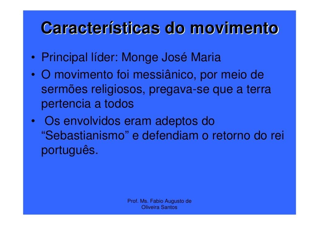 Características do movimento• Principal líder: Monge José Maria• O movimento foi messiânico, por meio de  sermões religios...