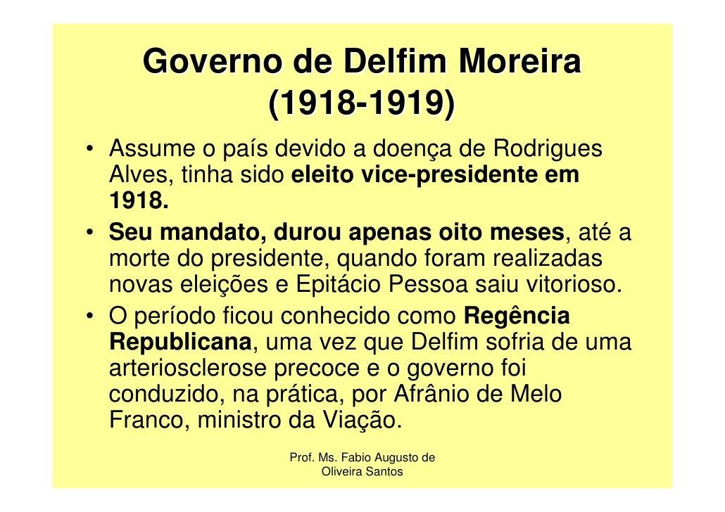 Governo de Delfim Moreira           (1918-1919)• Assume o país devido a doença de Rodrigues  Alves, tinha sido eleito vice...