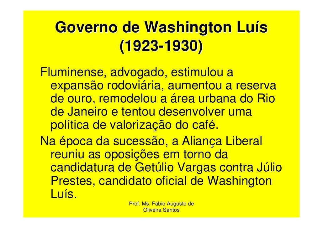 Governo de Washington Luís         (1923-1930)Fluminense, advogado, estimulou a  expansão rodoviária, aumentou a reserva  ...