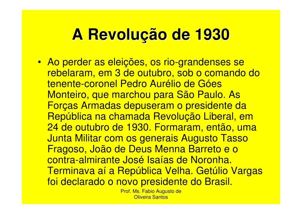 A Revolução de 1930• Ao perder as eleições, os rio-grandenses se  rebelaram, em 3 de outubro, sob o comando do  tenente-co...