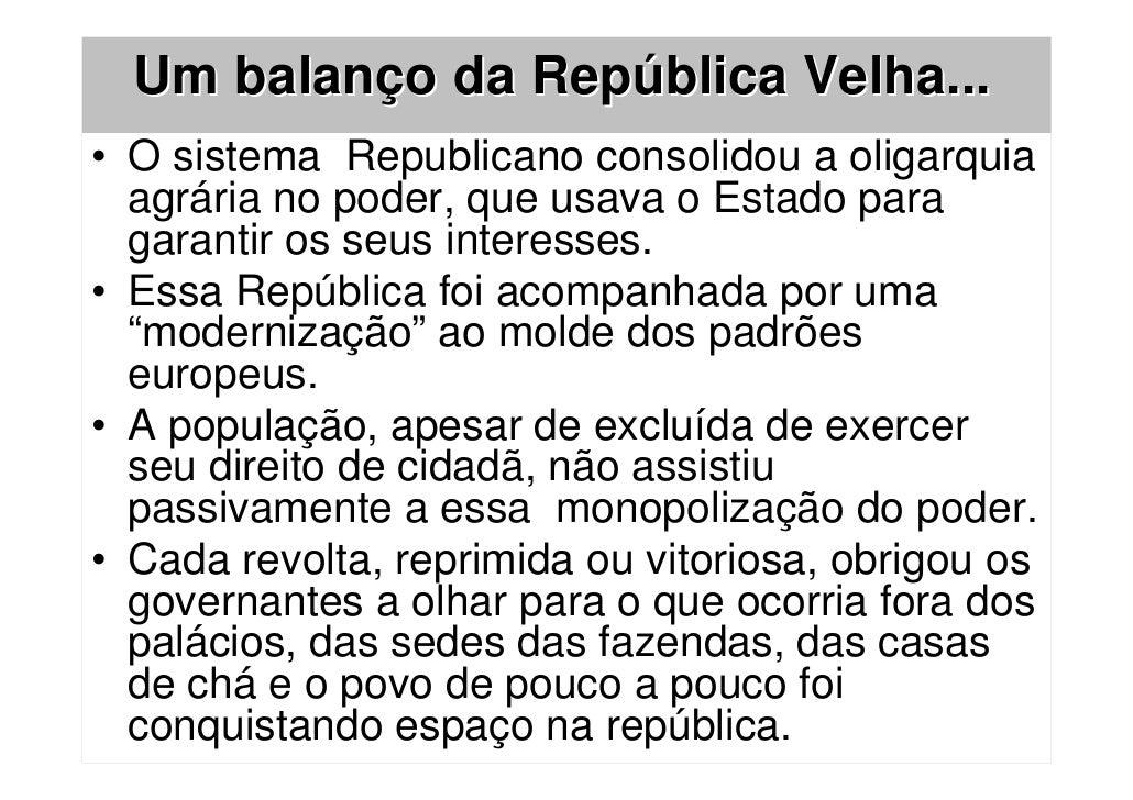 Um balanço da República Velha...• O sistema Republicano consolidou a oligarquia  agrária no poder, que usava o Estado para...