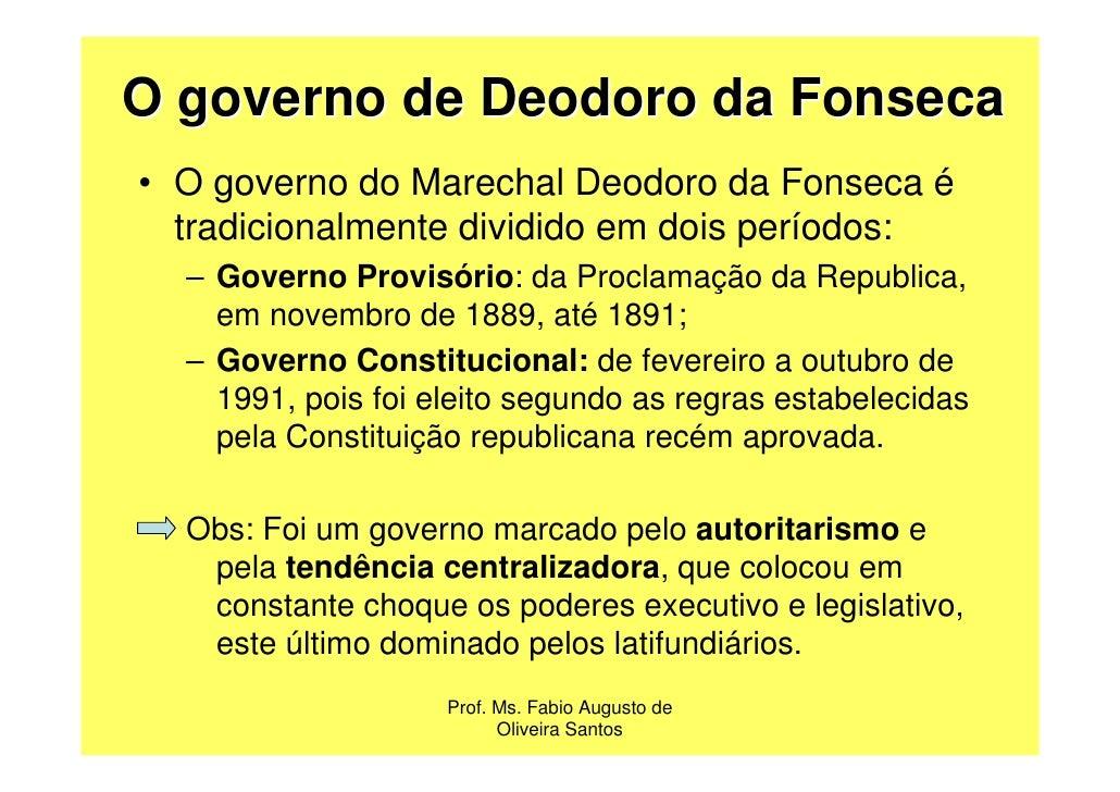 O governo de Deodoro da Fonseca• O governo do Marechal Deodoro da Fonseca é  tradicionalmente dividido em dois períodos:  ...