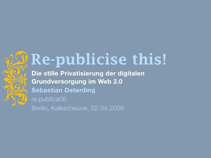 i     Re-publicise this!     Die stille Privatisierung der digitalen     Grundversorgung im Web 2.0     Sebastian Deterdin...