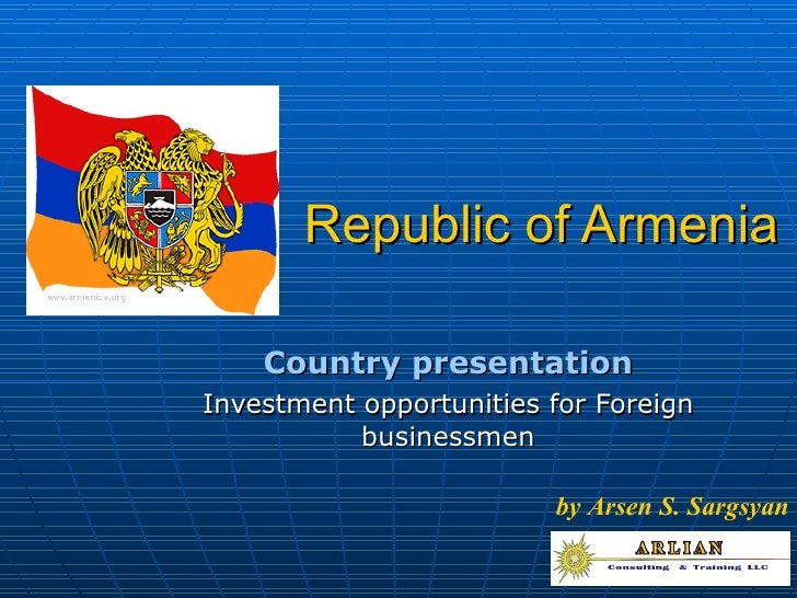 Republic of Armenia Country presentation Investment opportunities for Foreign businessmen by Arsen S. Sargsyan