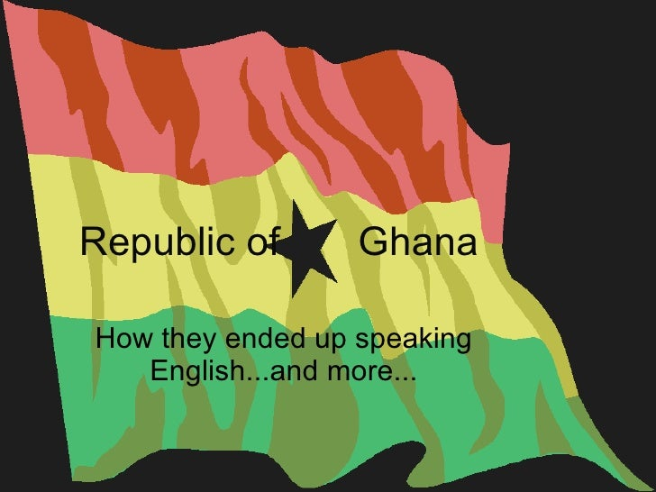 Republic of  Ghana How they ended up speaking English...and more...