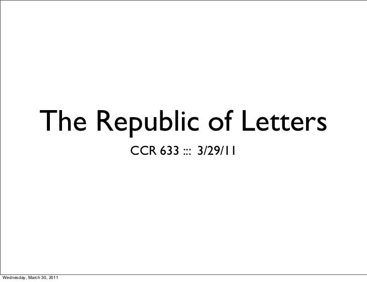 The Republic of Letters                            CCR 633 ::: 3/29/11Wednesday, March 30, 2011