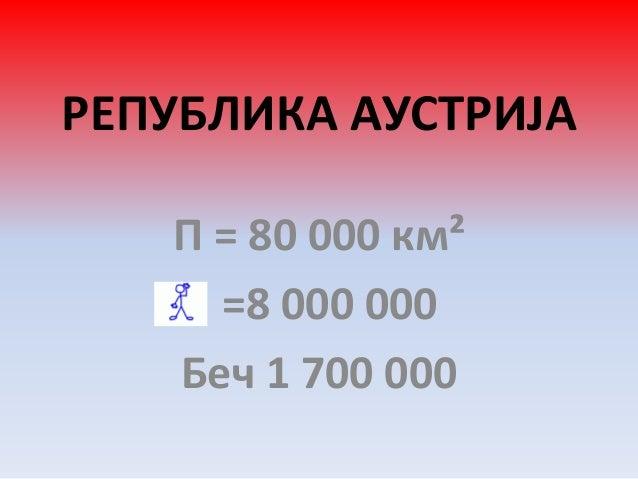 РЕПУБЛИКА AУСТРИЈА П = 80 000 км² =8 000 000 Беч 1 700 000