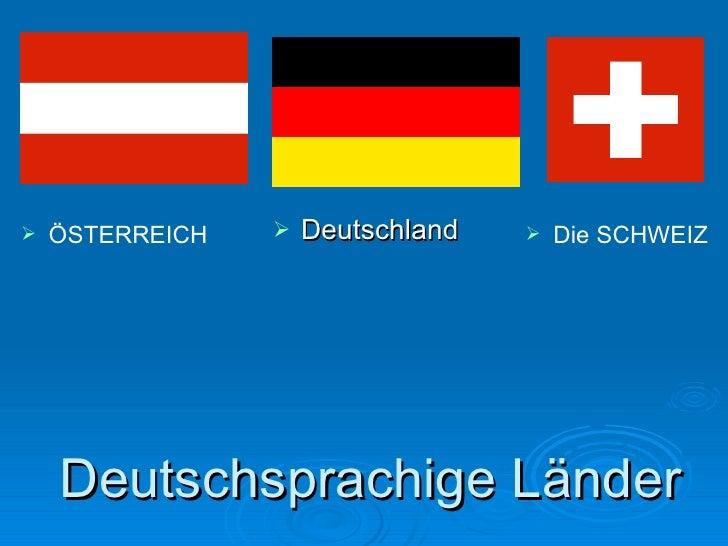 Deutschsprachige Länder <ul><li>Deutschland </li></ul><ul><li>ÖSTERREICH </li></ul><ul><li>Die  SCHWEIZ </li></ul>