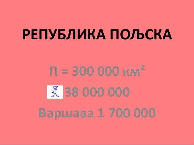 РЕПУБЛИКА ПОЉСКА П = 300 000 км² 38 000 000 Варшава 1 700 000
