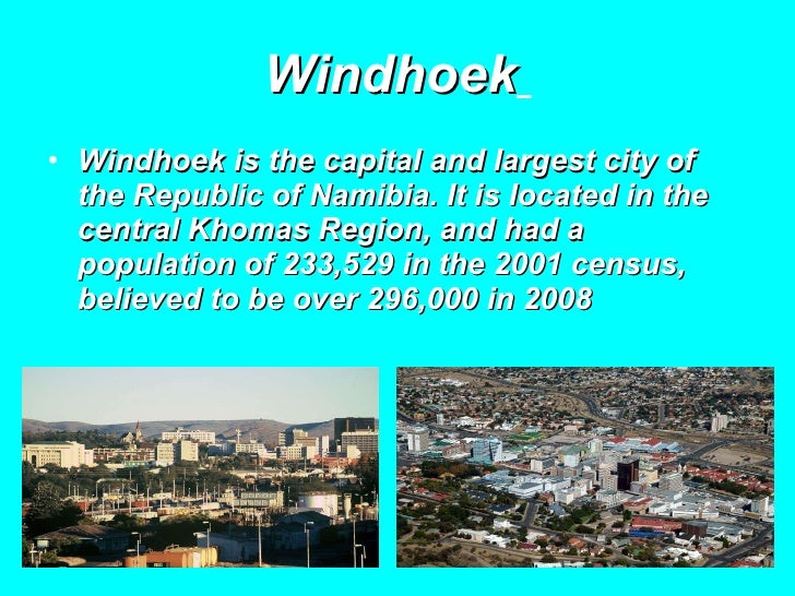 Windhoek   <ul><li>Windhoek is the capital and largest city of the Republic of Namibia. It is located in the central Khoma...