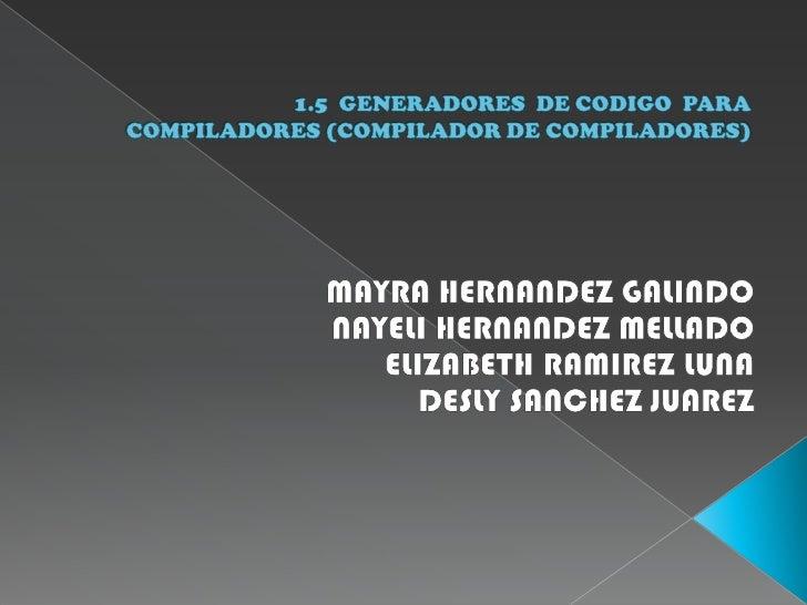 1.5  GENERADORES  DE CODIGO  PARA COMPILADORES (COMPILADOR DE COMPILADORES)<br />MAYRA HERNANDEZ GALINDO<br />NAYELI HERNA...