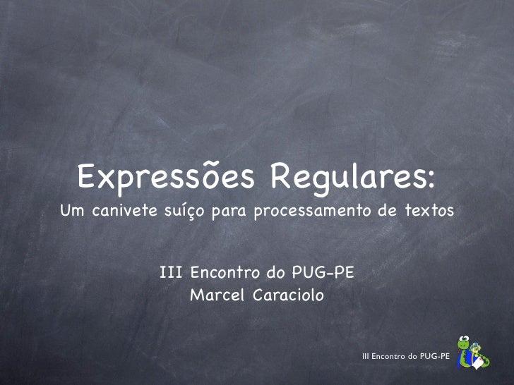 Expressões Regulares: Um canivete suíço para processamento de textos              III Encontro do PUG-PE                Ma...