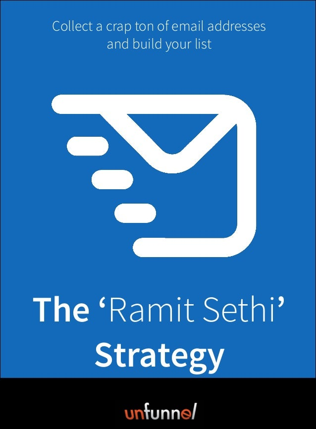 The 'Ramit Sethi' Strategy By: Videofruit Collect a crap ton of email addresses and build your list