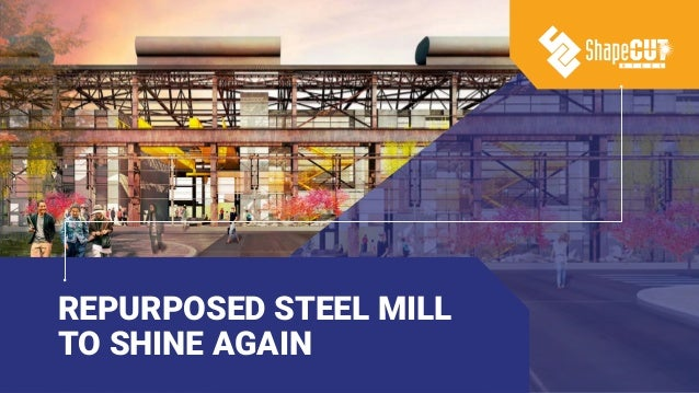 REPURPOSED STEEL MILL TO SHINE AGAIN