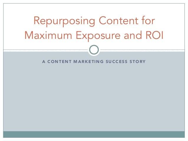 A CONTENT MARKETING SUCCESS STORY Repurposing Content for Maximum Exposure and ROI