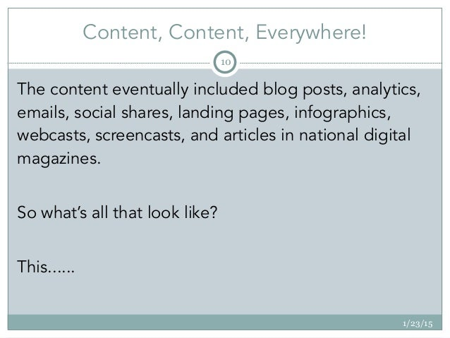 Content, Content, Everywhere! 1/23/15 10 The content eventually included blog posts, analytics, emails, social shares, lan...