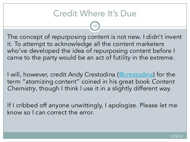 Credit Where It's Due 1/23/15 16 The concept of repurposing content is not new. I didn't invent it. To attempt to acknowle...