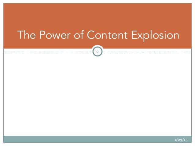 1/23/15 2 The Power of Content Explosion